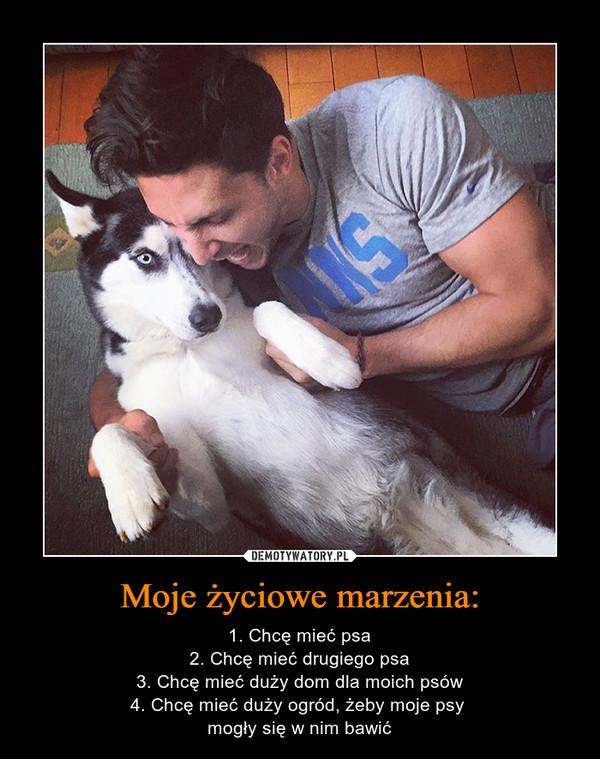 Moje życiowe marzenia: – 1. Chcę mieć psa2. Chcę mieć drugiego psa3. Chcę mieć duży dom dla moich psów4. Chcę mieć duży ogród, żeby moje psy mogły się w nim bawić