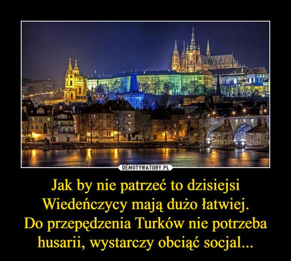 Jak by nie patrzeć to dzisiejsi Wiedeńczycy mają dużo łatwiej.Do przepędzenia Turków nie potrzeba husarii, wystarczy obciąć socjal... –