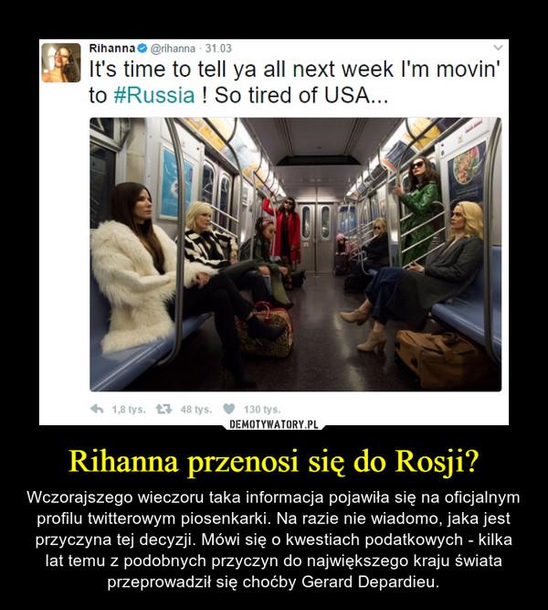 Rihanna przenosi się do Rosji? – Wczorajszego wieczoru taka informacja pojawiła się na oficjalnym profilu twitterowym piosenkarki. Na razie nie wiadomo, jaka jest przyczyna tej decyzji. Mówi się o kwestiach podatkowych - kilka lat temu z podobnych przyczyn do największego kraju świata przeprowadził się choćby Gerard Depardieu.