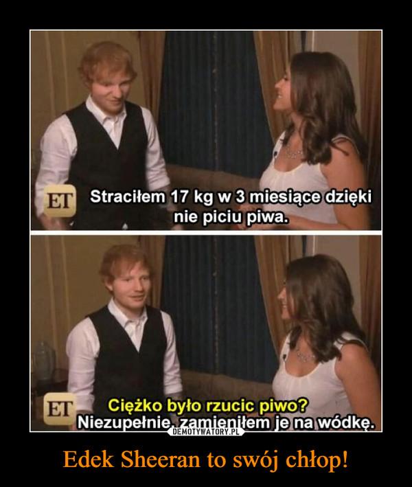 Edek Sheeran to swój chłop! –  Straciłem 17 kg w 3 miesiące dzięki nie piciu piwaCiężko było rzucić piwo?Niezupełnie, zamieniłem je na wódkę