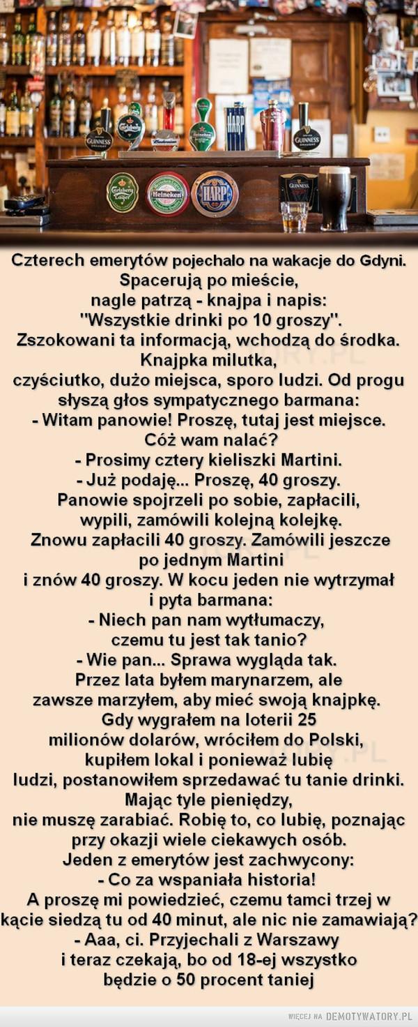 """Sposobów jest wiele –  Czterech emerytów pojechało na wakacje do Gdyni.Spacerują po mieście,nagle patrzą - knajpa i napis:""""Wszystkie drinki po 10 groszy"""".Zszokowani ta informacją, wchodzą do środka.Knajpka milutka,czyściutko, dużo miejsca, sporo ludzi. Od progusłyszą głos sympatycznego barmana:- Witam panowie! Proszę, tutaj jest miejsce.Cóż wam nalać?- Prosimy cztery kieliszki Martini.-Już podaję... Proszę, 40 groszy.Panowie spojrzeli po sobie, zapłacili,wypili, zamówili kolejną kolejkę.Znowu zapłacili 40 groszy. Zamówili jeszczepo jednym Martinii znów 40 groszy. W kocu jeden nie wytrzymałi pyta barmana:- Niech pan nam wytłumaczy,czemu tu jest tak tanio?-Wie pan... Sprawa wygląda tak.Przez lata byłem marynarzem, alezawsze marzyłem, aby mieć swoją knajpkę.Gdy wygrałem na loterii 25milionów dolarów, wróciłem do Polski,kupiłem lokal i ponieważ lubię ludzi, postanowiłem sprzedawać tu tanie drinki.Mając tyle pieniędzy,nie muszę zarabiać. Robię to, co lubię, poznającprzy okazji wiele ciekawych osób.Jeden z emerytów jest zachwycony:- Co za wspaniała historia!A proszę mi powiedzieć, czemu tamci trzej wkącie siedzą tu od 40 minut, ale nic nie zamawiają?- Aaa, ci. Przyjechali z Warszawyi teraz czekają, bo od 18-ej wszystkobędzie o 50 procent taniej"""