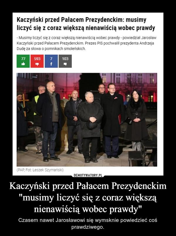 """Kaczyński przed Pałacem Prezydenckim """"musimy liczyć się z coraz większą nienawiścią wobec prawdy"""" – Czasem nawet Jarosławowi się wymsknie powiedzieć coś prawdziwego."""