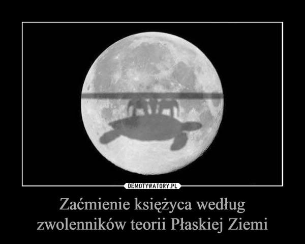 Zaćmienie księżyca według zwolenników teorii Płaskiej Ziemi –