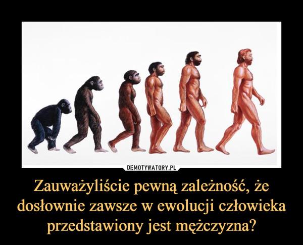 Zauważyliście pewną zależność, że dosłownie zawsze w ewolucji człowieka przedstawiony jest mężczyzna? –