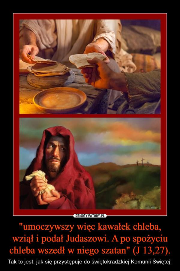 """""""umoczywszy więc kawałek chleba, wziął i podał Judaszowi. A po spożyciu chleba wszedł w niego szatan"""" (J 13,27). – Tak to jest, jak się przystępuje do świętokradzkiej Komunii Świętej!"""