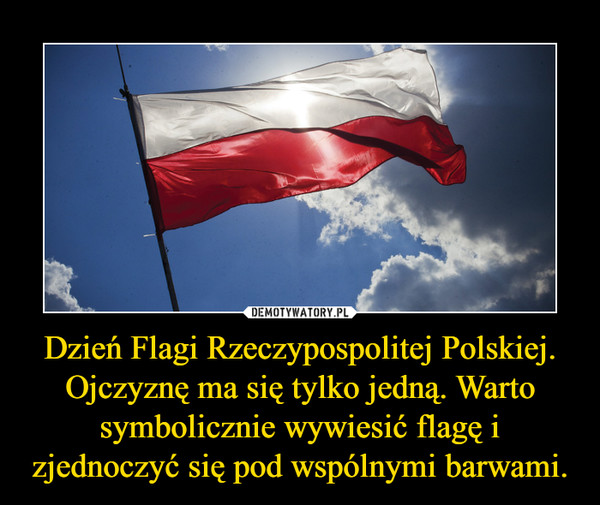 Dzień Flagi Rzeczypospolitej Polskiej. Ojczyznę ma się tylko jedną. Warto symbolicznie wywiesić flagę i zjednoczyć się pod wspólnymi barwami. –