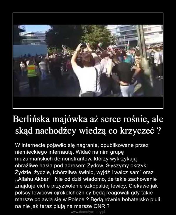 """Berlińska majówka aż serce rośnie, ale skąd nachodźcy wiedzą co krzyczeć ? – W internecie pojawiło się nagranie, opublikowane przez niemieckiego internautę. Widać na nim grupę muzułmańskich demonstrantów, którzy wykrzykują obraźliwe hasła pod adresem Żydów. Słyszymy okrzyk: Żydzie, żydzie, tchórzliwa świnio, wyjdź i walcz sam"""" oraz ,,Allahu Akbar"""".  Nie od dziś wiadomo, że takie zachowanie znajduje ciche przyzwolenie szkopskiej lewicy. Ciekawe jak polscy lewicowi ojrokołchoźnicy będą reagowali gdy takie marsze pojawią się w Polsce ? Będą równie bohatersko pluli na nie jak teraz plują na marsze ONR ?"""