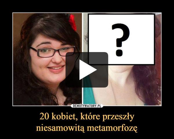 20 kobiet, które przeszłyniesamowitą metamorfozę –