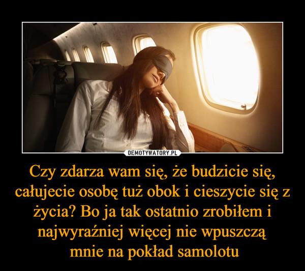 Czy zdarza wam się, że budzicie się, całujecie osobę tuż obok i cieszycie się z życia? Bo ja tak ostatnio zrobiłem i najwyraźniej więcej nie wpuszczą mnie na pokład samolotu –