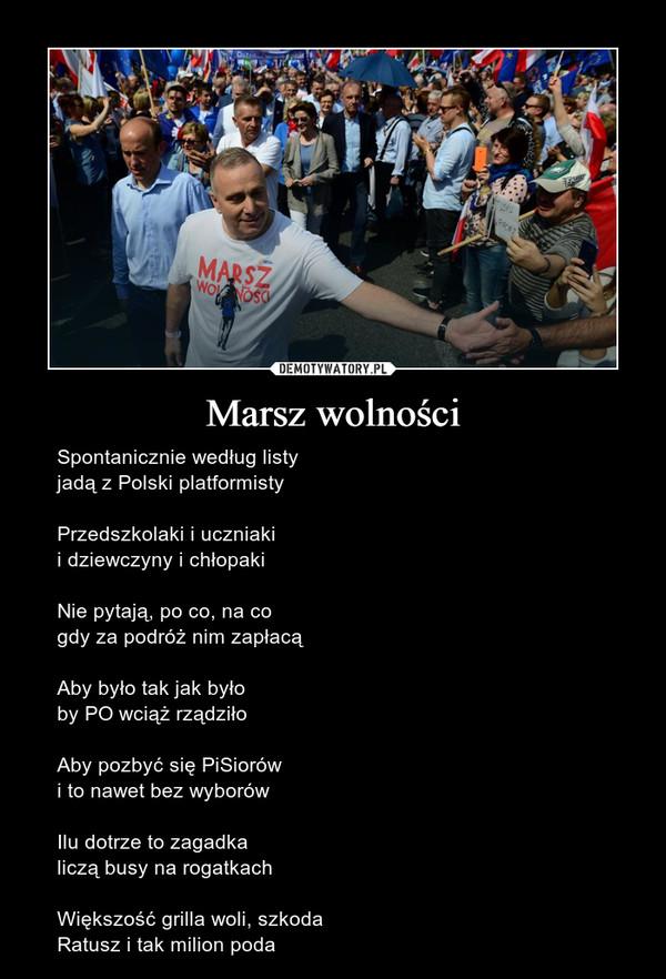 Marsz wolności – Spontanicznie według listyjadą z Polski platformistyPrzedszkolaki i uczniakii dziewczyny i chłopakiNie pytają, po co, na cogdy za podróż nim zapłacąAby było tak jak byłoby PO wciąż rządziłoAby pozbyć się PiSiorówi to nawet bez wyborówIlu dotrze to zagadkaliczą busy na rogatkachWiększość grilla woli, szkodaRatusz i tak milion poda
