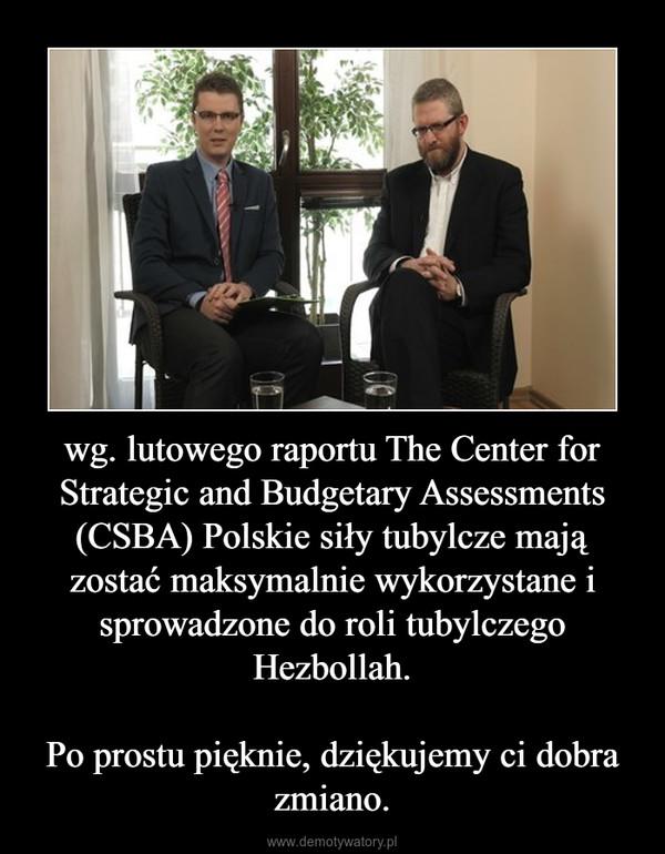 wg. lutowego raportu The Center for Strategic and Budgetary Assessments (CSBA) Polskie siły tubylcze mają zostać maksymalnie wykorzystane i sprowadzone do roli tubylczego Hezbollah.Po prostu pięknie, dziękujemy ci dobra zmiano. –