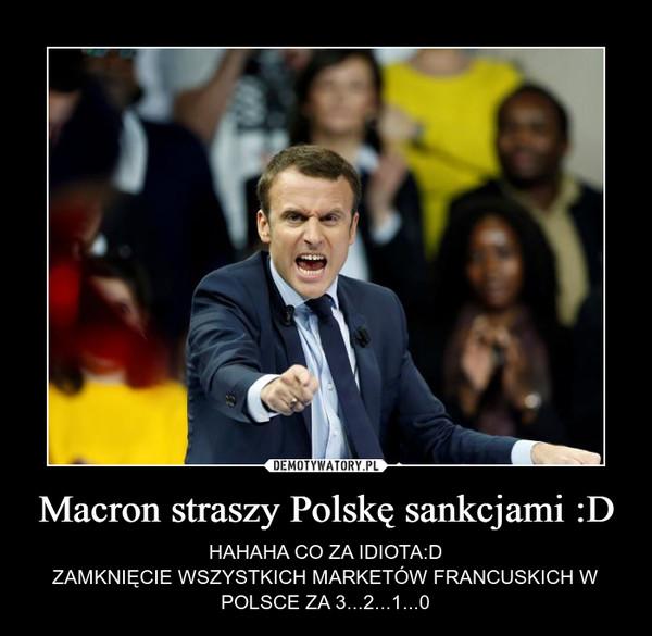Macron straszy Polskę sankcjami :D – HAHAHA CO ZA IDIOTA:DZAMKNIĘCIE WSZYSTKICH MARKETÓW FRANCUSKICH W POLSCE ZA 3...2...1...0