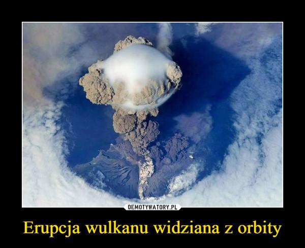 Erupcja wulkanu widziana z orbity –