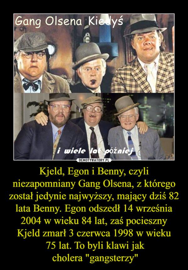 """Kjeld, Egon i Benny, czyli niezapomniany Gang Olsena, z którego został jedynie najwyższy, mający dziś 82 lata Benny. Egon odszedł 14 września 2004 w wieku 84 lat, zaś pocieszny Kjeld zmarł 3 czerwca 1998 w wieku 75 lat. To byli klawi jak cholera """"gangst –"""