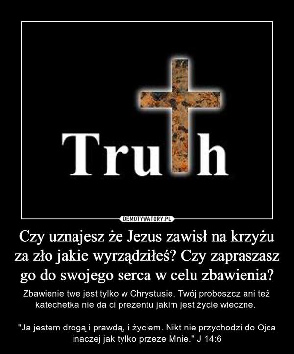 Czy uznajesz że Jezus zawisł na krzyżu za zło jakie wyrządziłeś? Czy zapraszasz go do swojego serca w celu zbawienia? – Zbawienie twe jest tylko w Chrystusie. Twój proboszcz ani też katechetka nie da ci prezentu jakim jest życie wieczne. ''Ja jestem drogą i prawdą, i życiem. Nikt nie przychodzi do Ojca inaczej jak tylko przeze Mnie.'' J 14:6