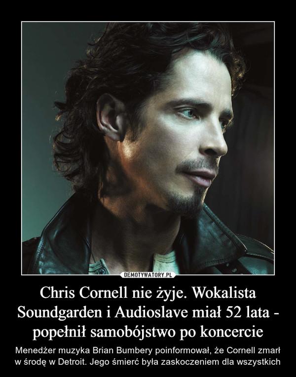Chris Cornell nie żyje. Wokalista Soundgarden i Audioslave miał 52 lata - popełnił samobójstwo po koncercie – Menedżer muzyka Brian Bumbery poinformował, że Cornell zmarł w środę w Detroit. Jego śmierć była zaskoczeniem dla wszystkich