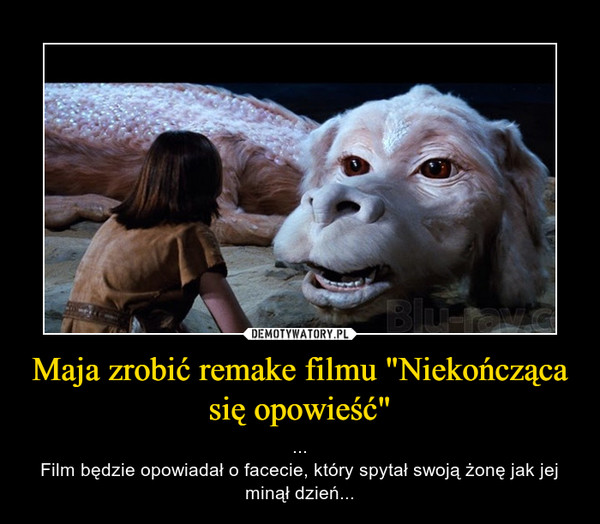 """Maja zrobić remake filmu """"Niekończąca się opowieść"""" – ...Film będzie opowiadał o facecie, który spytał swoją żonę jak jej minął dzień..."""