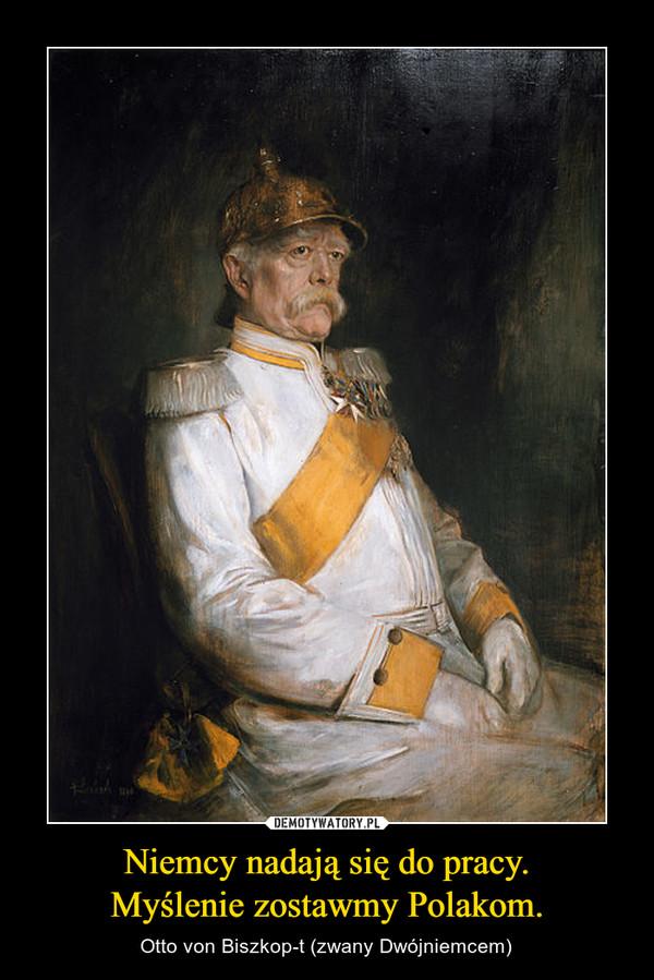 Niemcy nadają się do pracy.Myślenie zostawmy Polakom. – Otto von Biszkop-t (zwany Dwójniemcem)