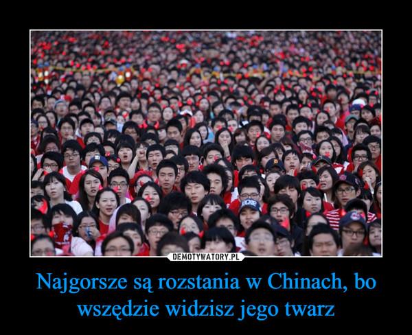 Najgorsze są rozstania w Chinach, bowszędzie widzisz jego twarz –