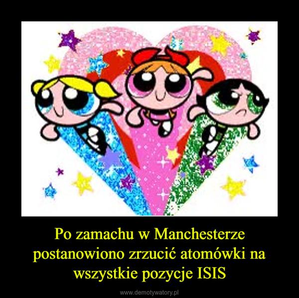 Po zamachu w Manchesterze postanowiono zrzucić atomówki na wszystkie pozycje ISIS –