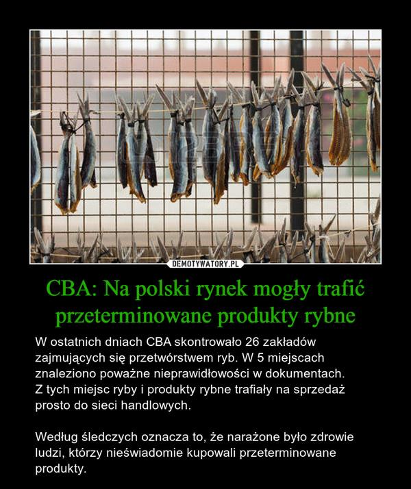 CBA: Na polski rynek mogły trafić przeterminowane produkty rybne – W ostatnich dniach CBA skontrowało 26 zakładów zajmujących się przetwórstwem ryb. W 5 miejscach znaleziono poważne nieprawidłowości w dokumentach.Z tych miejsc ryby i produkty rybne trafiały na sprzedaż prosto do sieci handlowych.Według śledczych oznacza to, że narażone było zdrowie ludzi, którzy nieświadomie kupowali przeterminowane produkty.
