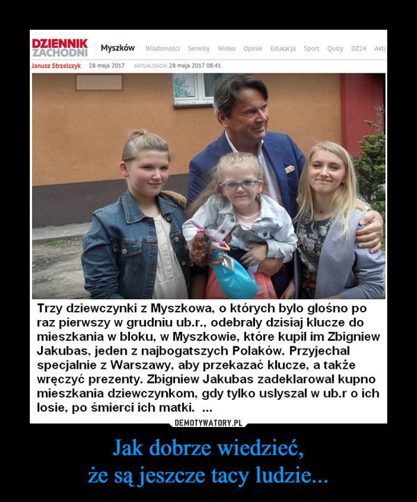Jak dobrze wiedzieć,że są jeszcze tacy ludzie... –  Trzy dziewczynki z Myszkowa, o których było głośno poraz pierwszy w grudniu ub.r.. odebrały dzisiaj klucze domieszkania w bloku, w Myszkowie, które kupił im ZbigniewJakubas. jeden z najbogatszych Polaków. Przyjechałspecjalnie z Warszawy, aby przekazać klucze, a takżewręczyć prezenty. Zbigniew Jakubas zadeklarował kupnomieszkania dziewczynkom, gdy tylko usłyszał w ub.r o ichlosie, po śmierci ich matki. ...