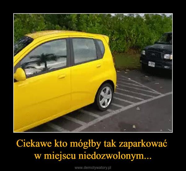 Ciekawe kto mógłby tak zaparkować w miejscu niedozwolonym... –