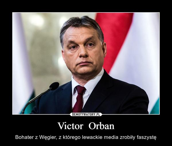 Victor  Orban – Bohater z Węgier, z którego lewackie media zrobiły faszystę