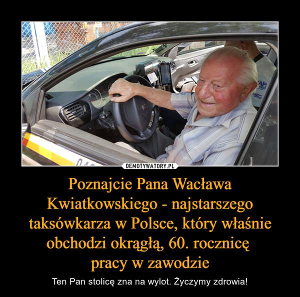 Poznajcie Pana Wacława Kwiatkowskiego - najstarszego taksówkarza w Polsce, który właśnie obchodzi okrągłą, 60. rocznicę pracy w zawodzie – Ten Pan stolicę zna na wylot. Życzymy zdrowia!