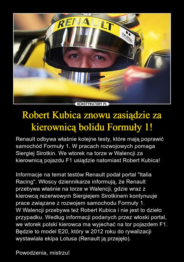 """Robert Kubica znowu zasiądzie za kierownicą bolidu Formuły 1! – Renault odbywa właśnie kolejne testy, które mają poprawić samochód Formuły 1. W pracach rozwojowych pomaga Siergiej Sirotkin. We wtorek na torze w Walencji za kierownicą pojazdu F1 usiądzie natomiast Robert Kubica!Informacje na temat testów Renault podał portal """"Italia Racing"""". Włoscy dziennikarze informują, że Renault przebywa właśnie na torze w Walencji, gdzie wraz z kierowcą rezerwowym Siergiejem Sirotkinem kontynuuje prace związane z rozwojem samochodu Formuły 1.W Walencji przebywa też Robert Kubica i nie jest to dzieło przypadku. Według informacji podanych przez włoski portal, we wtorek polski kierowca ma wyjechać na tor pojazdem F1. Będzie to model E20, który w 2012 roku do rywalizacji wystawiała ekipa Lotusa (Renault ją przejęło).Powodzenia, mistrzu!"""