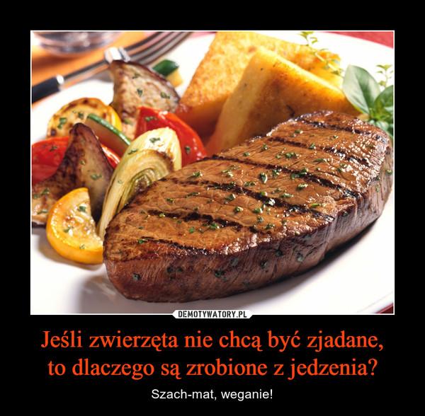 Jeśli zwierzęta nie chcą być zjadane,to dlaczego są zrobione z jedzenia? – Szach-mat, weganie!