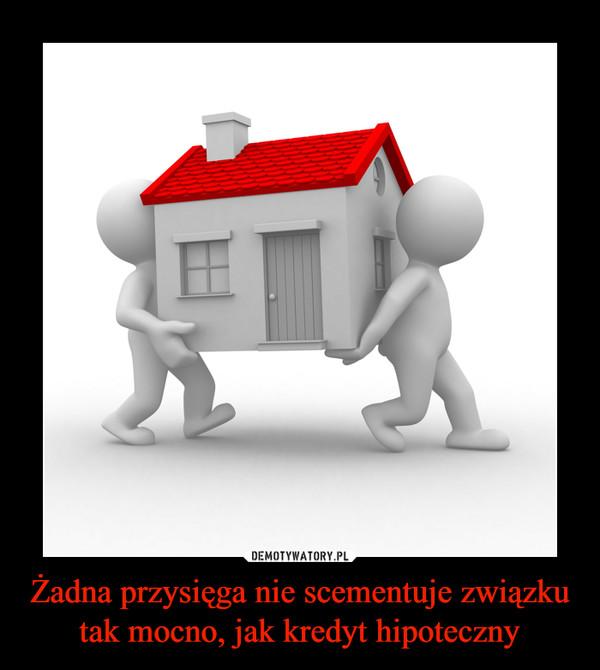 Żadna przysięga nie scementuje związku tak mocno, jak kredyt hipoteczny –