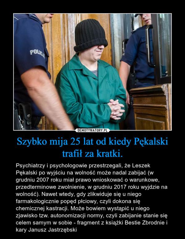 Szybko mija 25 lat od kiedy Pękalski trafił za kratki. – Psychiatrzy i psychologowie przestrzegali, że Leszek Pękalski po wyjściu na wolność może nadal zabijać (w grudniu 2007 roku miał prawo wnioskować o warunkowe, przedterminowe zwolnienie, w grudniu 2017 roku wyjdzie na wolność). Nawet wtedy, gdy zlikwiduje się u niego farmakologicznie popęd płciowy, czyli dokona się chemicznej kastracji. Może bowiem wystąpić u niego zjawisko tzw. autonomizacji normy, czyli zabijanie stanie się celem samym w sobie - fragment z książki Bestie Zbrodnie i kary Janusz Jastrzębski