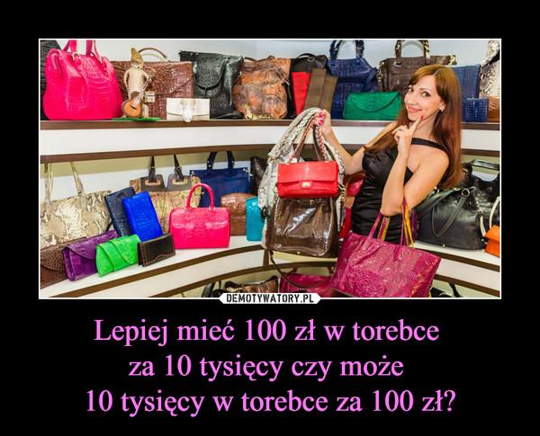 Lepiej mieć 100 zł w torebce za 10 tysięcy czy może 10 tysięcy w torebce za 100 zł? –
