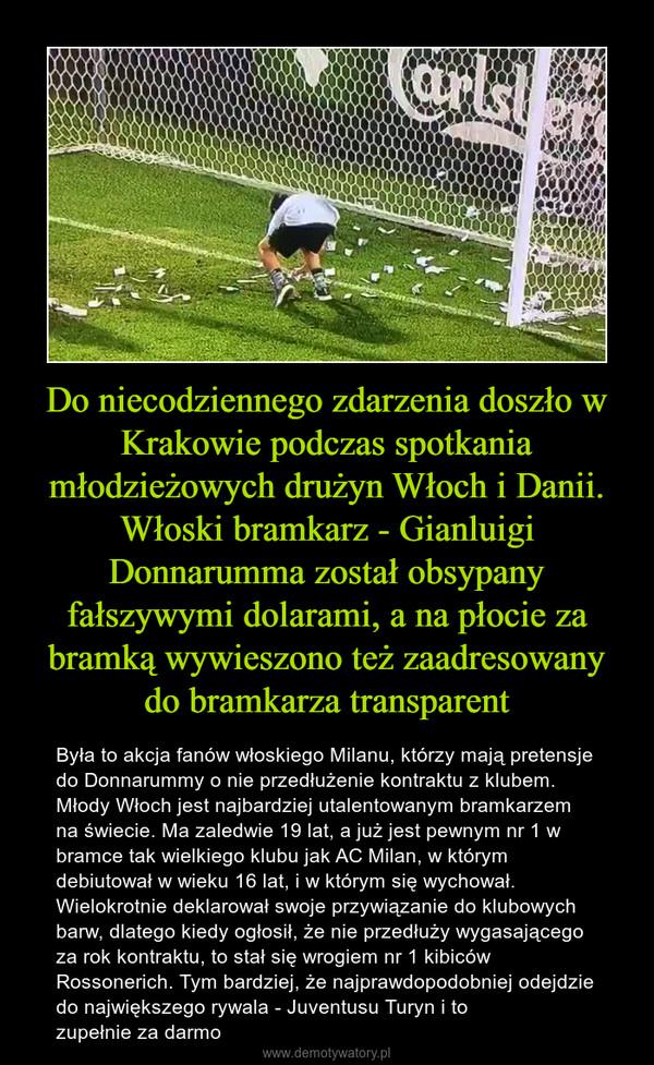 Do niecodziennego zdarzenia doszło w Krakowie podczas spotkania młodzieżowych drużyn Włoch i Danii. Włoski bramkarz - Gianluigi Donnarumma został obsypany fałszywymi dolarami, a na płocie za bramką wywieszono też zaadresowany do bramkarza transparent – Była to akcja fanów włoskiego Milanu, którzy mają pretensje do Donnarummy o nie przedłużenie kontraktu z klubem. Młody Włoch jest najbardziej utalentowanym bramkarzem na świecie. Ma zaledwie 19 lat, a już jest pewnym nr 1 w bramce tak wielkiego klubu jak AC Milan, w którym debiutował w wieku 16 lat, i w którym się wychował. Wielokrotnie deklarował swoje przywiązanie do klubowych barw, dlatego kiedy ogłosił, że nie przedłuży wygasającego za rok kontraktu, to stał się wrogiem nr 1 kibiców Rossonerich. Tym bardziej, że najprawdopodobniej odejdzie do największego rywala - Juventusu Turyn i tozupełnie za darmo