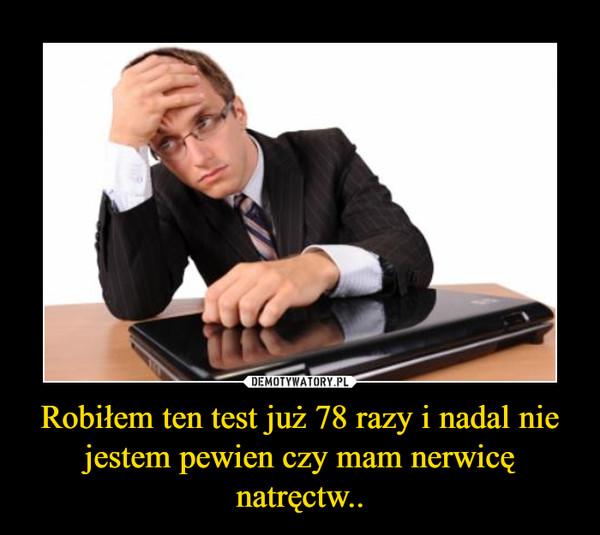 Robiłem ten test już 78 razy i nadal nie jestem pewien czy mam nerwicę natręctw.. –