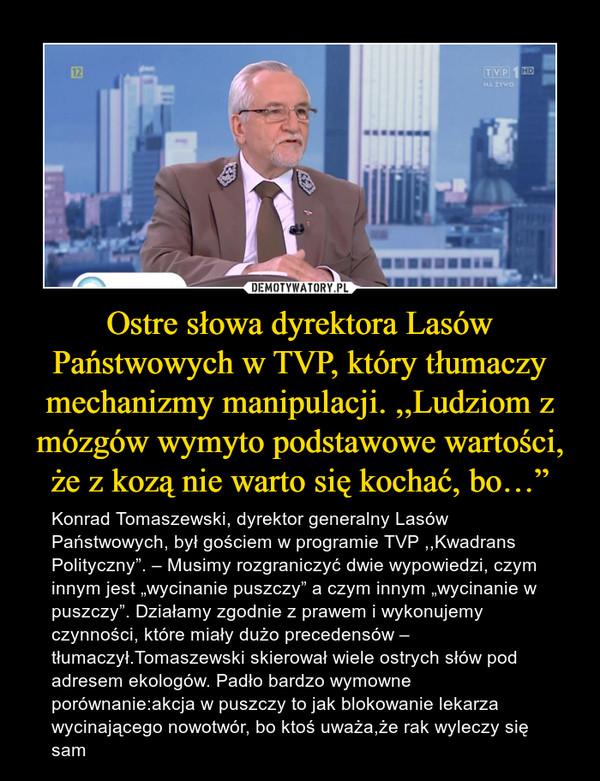 """Ostre słowa dyrektora Lasów Państwowych w TVP, który tłumaczy mechanizmy manipulacji. ,,Ludziom z mózgów wymyto podstawowe wartości, że z kozą nie warto się kochać, bo…"""" – Konrad Tomaszewski, dyrektor generalny Lasów Państwowych, był gościem w programie TVP ,,Kwadrans Polityczny"""". – Musimy rozgraniczyć dwie wypowiedzi, czym innym jest """"wycinanie puszczy"""" a czym innym """"wycinanie w puszczy"""". Działamy zgodnie z prawem i wykonujemy czynności, które miały dużo precedensów – tłumaczył.Tomaszewski skierował wiele ostrych słów pod adresem ekologów. Padło bardzo wymowne porównanie:akcja w puszczy to jak blokowanie lekarza wycinającego nowotwór, bo ktoś uważa,że rak wyleczy się sam"""