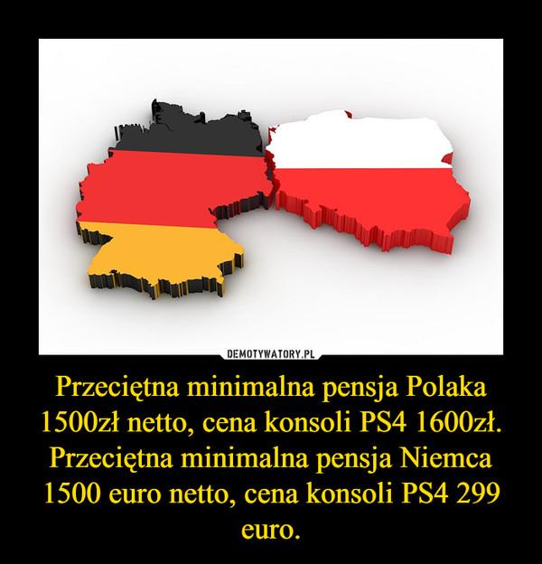 Przeciętna minimalna pensja Polaka 1500zł netto, cena konsoli PS4 1600zł. Przeciętna minimalna pensja Niemca 1500 euro netto, cena konsoli PS4 299 euro. –