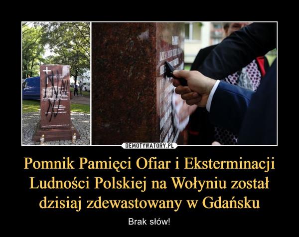 Pomnik Pamięci Ofiar i Eksterminacji Ludności Polskiej na Wołyniu został dzisiaj zdewastowany w Gdańsku – Brak słów!