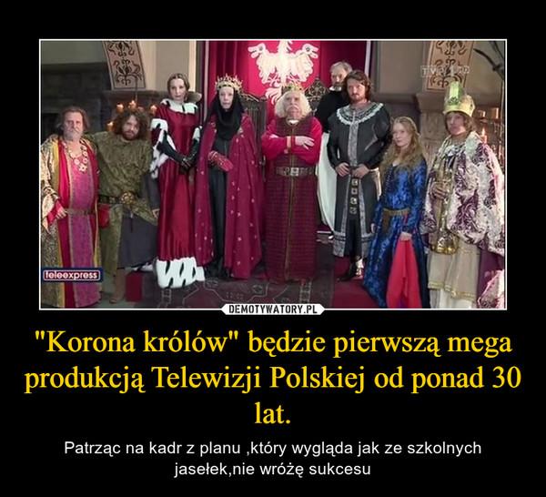 """""""Korona królów"""" będzie pierwszą mega produkcją Telewizji Polskiej od ponad 30 lat. – Patrząc na kadr z planu ,który wygląda jak ze szkolnych jasełek,nie wróżę sukcesu"""