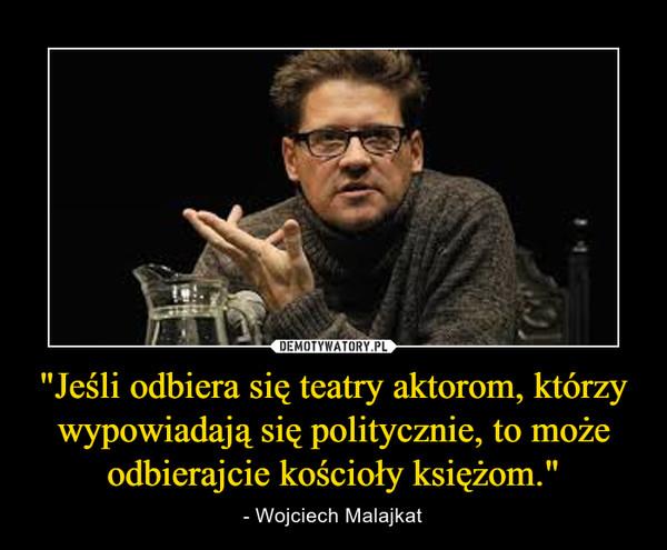 """""""Jeśli odbiera się teatry aktorom, którzy wypowiadają się politycznie, to może odbierajcie kościoły księżom."""" – - Wojciech Malajkat"""