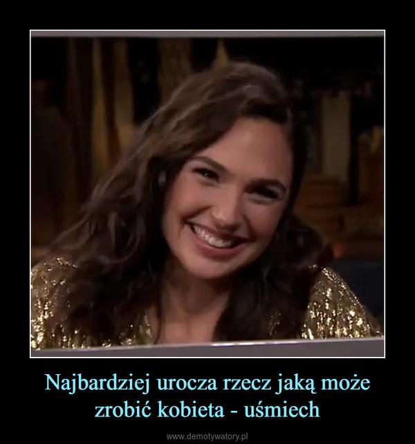 Najbardziej urocza rzecz jaką może zrobić kobieta - uśmiech –