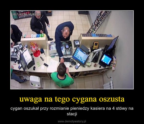 uwaga na tego cygana oszusta – cygan oszukał przy rozmianie pieniedzy kasiera na 4 stówy na stacji