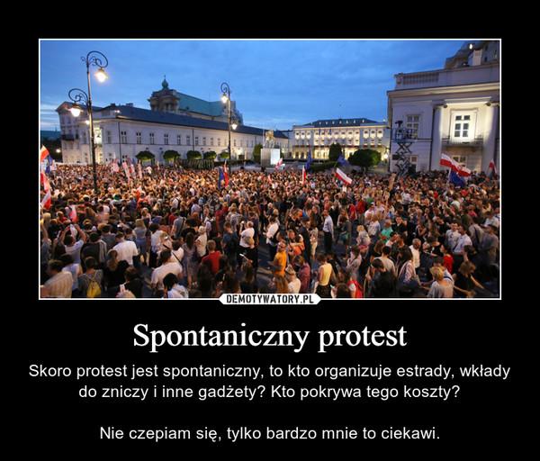 Spontaniczny protest – Skoro protest jest spontaniczny, to kto organizuje estrady, wkłady do zniczy i inne gadżety? Kto pokrywa tego koszty?Nie czepiam się, tylko bardzo mnie to ciekawi.