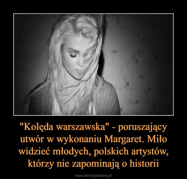 """""""Kolęda warszawska"""" - poruszający utwór w wykonaniu Margaret. Miło widzieć młodych, polskich artystów, którzy nie zapominają o historii –"""
