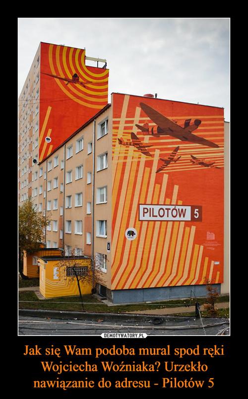 Jak się Wam podoba mural spod ręki Wojciecha Woźniaka? Urzekło nawiązanie do adresu - Pilotów 5