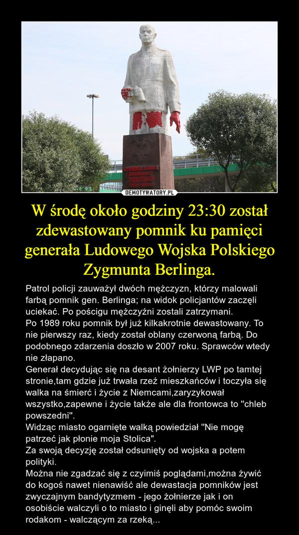 """W środę około godziny 23:30 został zdewastowany pomnik ku pamięci generała Ludowego Wojska Polskiego Zygmunta Berlinga. – Patrol policji zauważył dwóch mężczyzn, którzy malowali farbą pomnik gen. Berlinga; na widok policjantów zaczęli uciekać. Po pościgu mężczyźni zostali zatrzymani. Po 1989 roku pomnik był już kilkakrotnie dewastowany. To nie pierwszy raz, kiedy został oblany czerwoną farbą. Do podobnego zdarzenia doszło w 2007 roku. Sprawców wtedy nie złapano.Generał decydując się na desant żołnierzy LWP po tamtej stronie,tam gdzie już trwała rzeź mieszkańców i toczyła się walka na śmierć i życie z Niemcami,zaryzykował wszystko,zapewne i życie także ale dla frontowca to ''chleb powszedni''.Widząc miasto ogarnięte walką powiedział ''Nie mogę patrzeć jak płonie moja Stolica"""".Za swoją decyzję został odsunięty od wojska a potem polityki.Można nie zgadzać się z czyimiś poglądami,można żywić do kogoś nawet nienawiść ale dewastacja pomników jest zwyczajnym bandytyzmem - jego żołnierze jak i on osobiście walczyli o to miasto i ginęli aby pomóc swoim rodakom - walczącym za rzeką..."""
