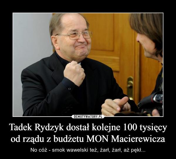 Tadek Rydzyk dostał kolejne 100 tysięcy od rządu z budżetu MON Macierewicza – No cóż - smok wawelski też, żarł, żarł, aż pękł...