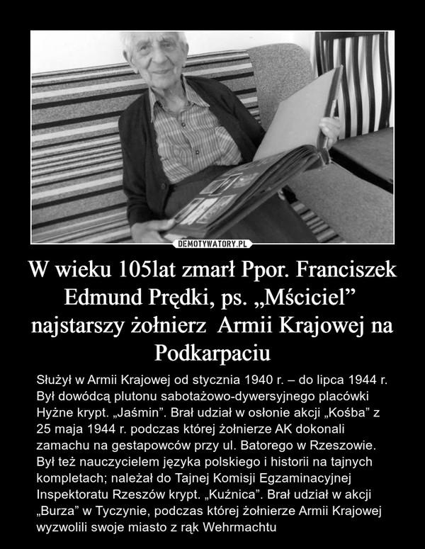 """W wieku 105lat zmarł Ppor. Franciszek Edmund Prędki, ps. """"Mściciel""""  najstarszy żołnierz  Armii Krajowej na Podkarpaciu – Służył w Armii Krajowej od stycznia 1940 r. – do lipca 1944 r. Był dowódcą plutonu sabotażowo-dywersyjnego placówki Hyżne krypt. """"Jaśmin"""". Brał udział w osłonie akcji """"Kośba"""" z 25 maja 1944 r. podczas której żołnierze AK dokonali zamachu na gestapowców przy ul. Batorego w Rzeszowie. Był też nauczycielem języka polskiego i historii na tajnych kompletach; należał do Tajnej Komisji Egzaminacyjnej Inspektoratu Rzeszów krypt. """"Kuźnica"""". Brał udział w akcji """"Burza"""" w Tyczynie, podczas której żołnierze Armii Krajowej wyzwolili swoje miasto z rąk Wehrmachtu"""