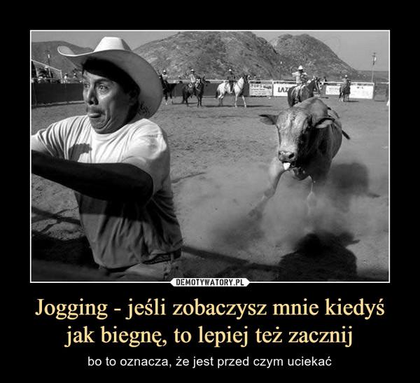 Jogging - jeśli zobaczysz mnie kiedyś jak biegnę, to lepiej też zacznij – bo to oznacza, że jest przed czym uciekać